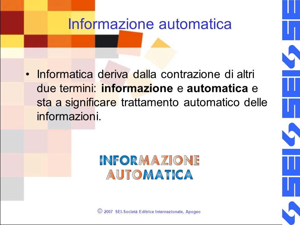 © 2007 SEI-Società Editrice Internazionale, Apogeo Informatica LInformatica è la scienza che si occupa delle tecnologie, dei problemi e dei metodi legati al trattamento automatico delle informazioni.