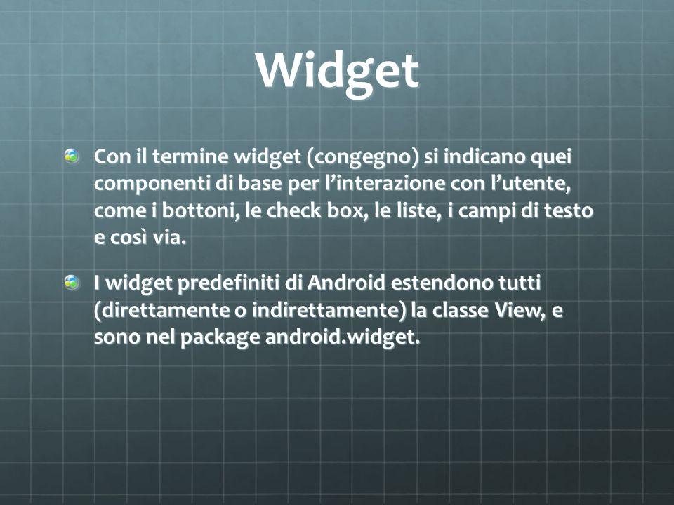 Widget Con il termine widget (congegno) si indicano quei componenti di base per linterazione con lutente, come i bottoni, le check box, le liste, i campi di testo e così via.