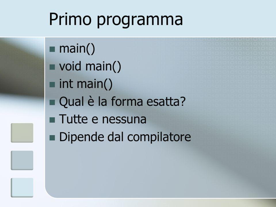 Primo programma main() void main() int main() Qual è la forma esatta? Tutte e nessuna Dipende dal compilatore