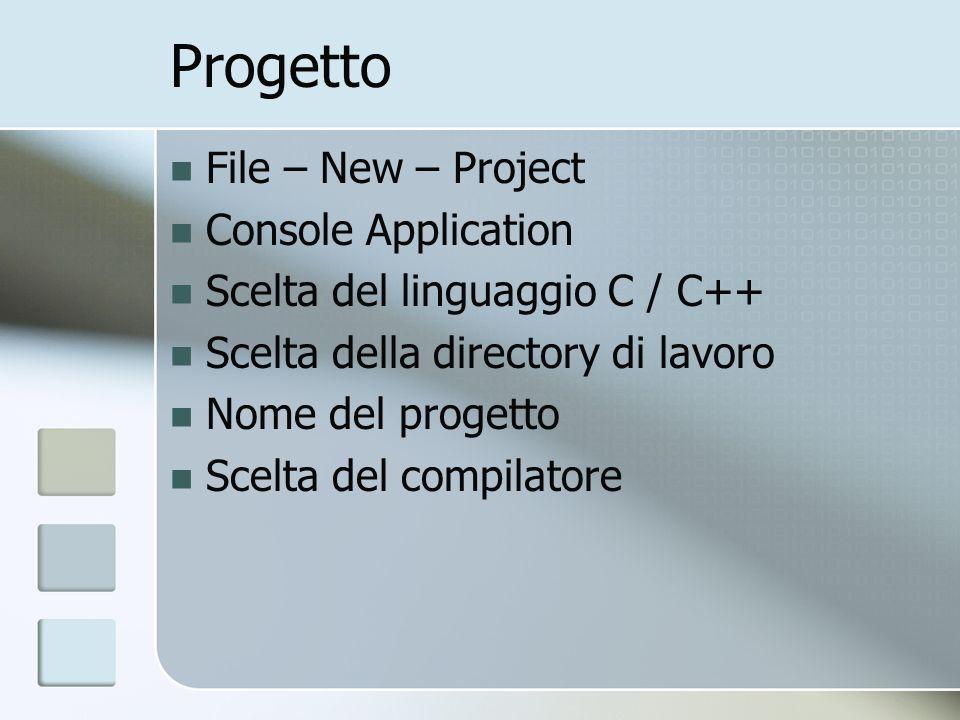 Progetto File – New – Project Console Application Scelta del linguaggio C / C++ Scelta della directory di lavoro Nome del progetto Scelta del compilat