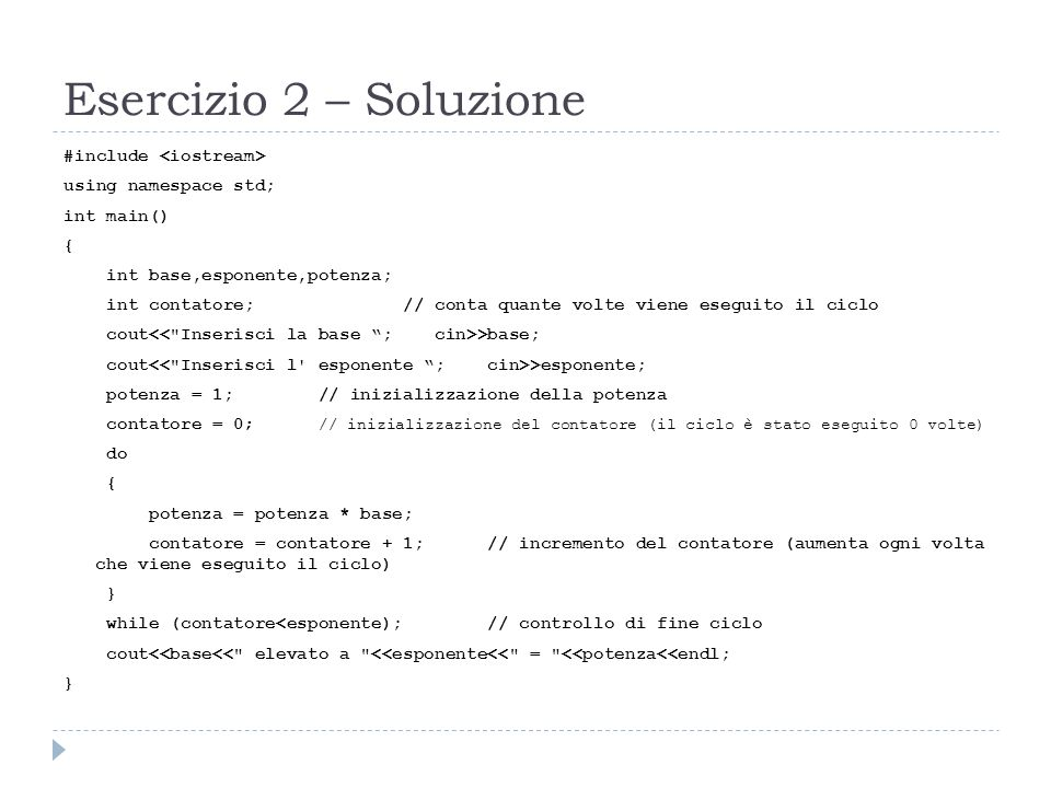 Esercizio 2 – Soluzione #include using namespace std; int main() { int base,esponente,potenza; int contatore; // conta quante volte viene eseguito il