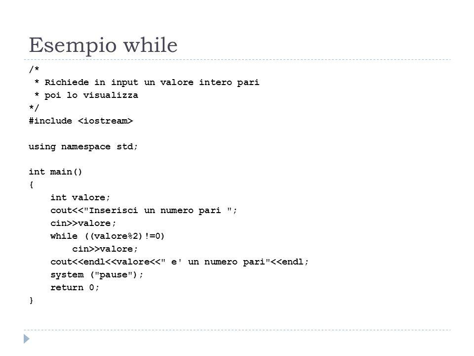 Esempio while /* * Richiede in input un valore intero pari * poi lo visualizza */ #include using namespace std; int main() { int valore; cout<<