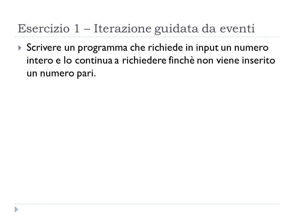 Esercizio 1 – Iterazione guidata da eventi Scrivere un programma che richiede in input un numero intero e lo continua a richiedere finchè non viene in