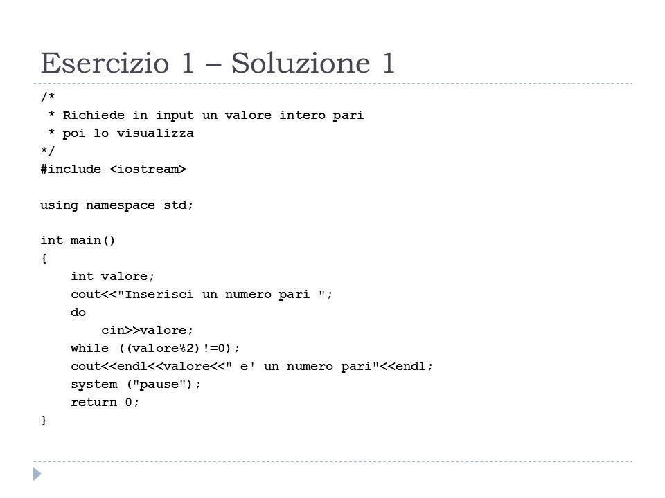 Esercizio 1 – Soluzione 1 /* * Richiede in input un valore intero pari * poi lo visualizza */ #include using namespace std; int main() { int valore; c
