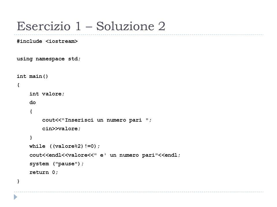 Esercizio 1 – Soluzione 3 #include using namespace std; int main() { int valore; cout<< Inserisci un numero pari ; do { cin>>valore; if ((valore%2)!=0) cout<< Attenzione il numero inserito non e pari.