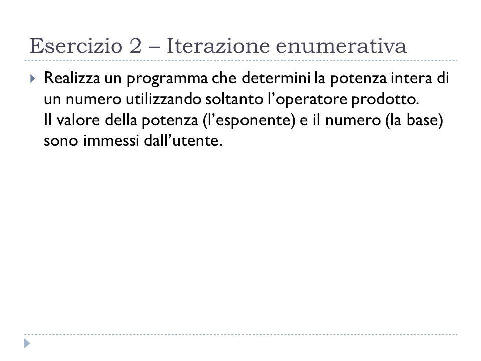 Esercizio 2 – Iterazione enumerativa Realizza un programma che determini la potenza intera di un numero utilizzando soltanto loperatore prodotto. Il v