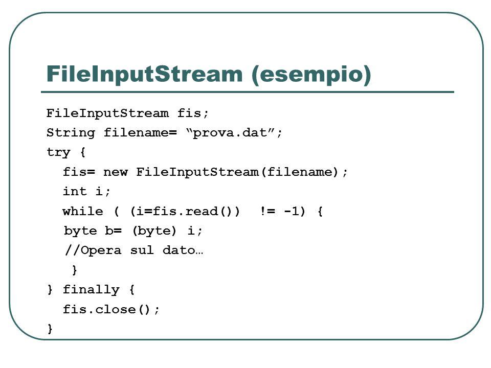 FileInputStream (esempio) FileInputStream fis; String filename= prova.dat; try { fis= new FileInputStream(filename); int i; while ( (i=fis.read()) !=