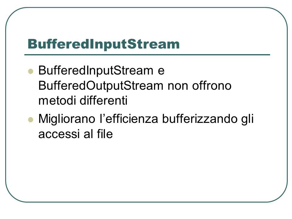BufferedInputStream BufferedInputStream e BufferedOutputStream non offrono metodi differenti Migliorano lefficienza bufferizzando gli accessi al file