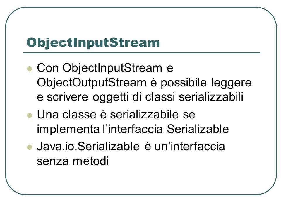 ObjectInputStream Con ObjectInputStream e ObjectOutputStream è possibile leggere e scrivere oggetti di classi serializzabili Una classe è serializzabi