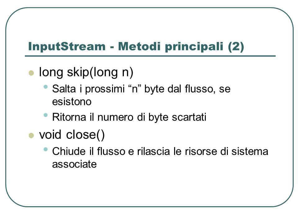 InputStream - Metodi principali (2) long skip(long n) Salta i prossimi n byte dal flusso, se esistono Ritorna il numero di byte scartati void close()