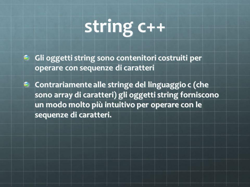 string c++ Gli oggetti string sono contenitori costruiti per operare con sequenze di caratteri Contrariamente alle stringe del linguaggio c (che sono