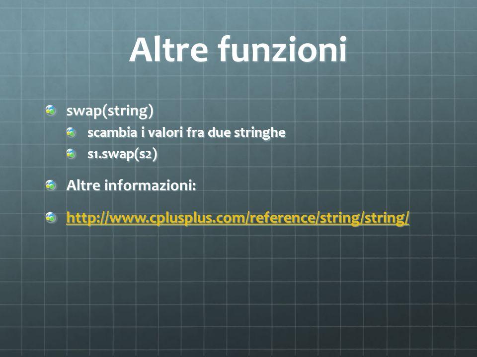 Altre funzioni swap(string) scambia i valori fra due stringhe s1.swap(s2) Altre informazioni: http://www.cplusplus.com/reference/string/string/