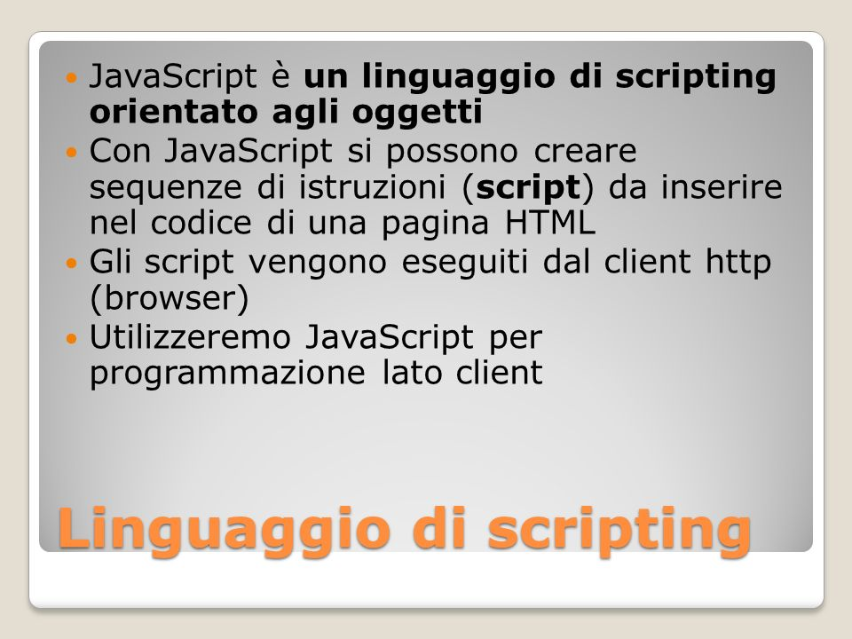 Storia del linguaggio 1995 Nascita di JavaScript (Netscape) Primo nome LiveScript Nescape chiede a Sun di chiamarlo JavaScript e avvicina ulteriormente la sintassi a Java Microsoft propone VBScript (eseguibile solo da Internet Explorer) Microsoft incorpora in Internet Exlorer un interprete per JScript (!!)
