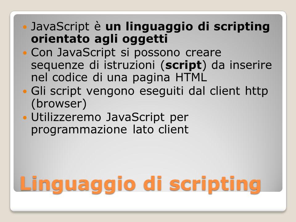 Linguaggio di scripting JavaScript è un linguaggio di scripting orientato agli oggetti Con JavaScript si possono creare sequenze di istruzioni (script