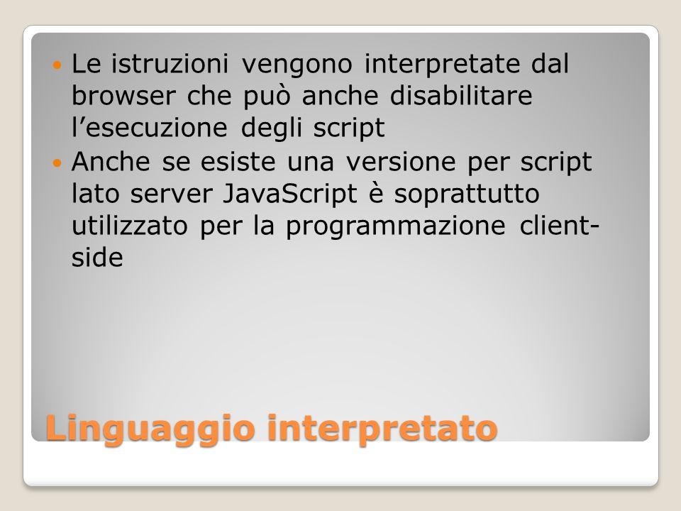 Linguaggio interpretato Le istruzioni vengono interpretate dal browser che può anche disabilitare lesecuzione degli script Anche se esiste una version