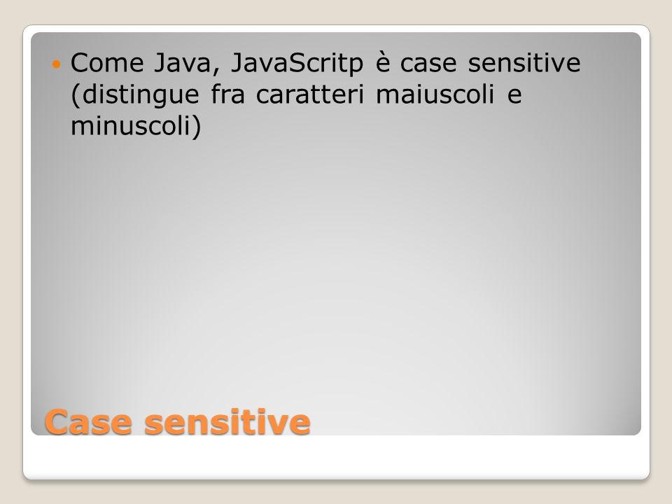 Case sensitive Come Java, JavaScritp è case sensitive (distingue fra caratteri maiuscoli e minuscoli)