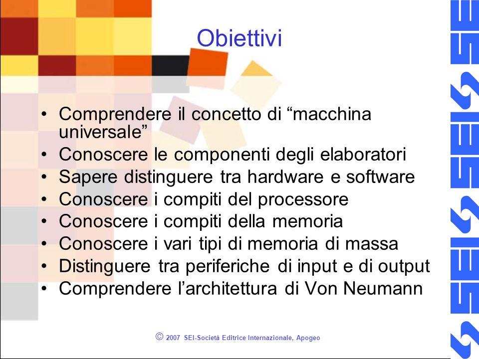 © 2007 SEI-Società Editrice Internazionale, Apogeo Obiettivi Comprendere il concetto di macchina universale Conoscere le componenti degli elaboratori
