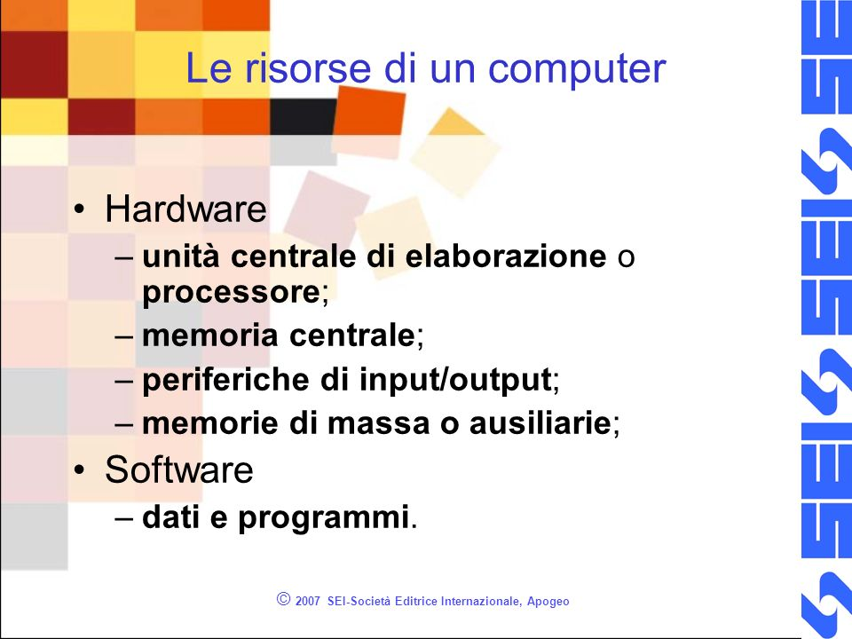© 2007 SEI-Società Editrice Internazionale, Apogeo Le risorse di un computer Hardware –unità centrale di elaborazione o processore; –memoria centrale;
