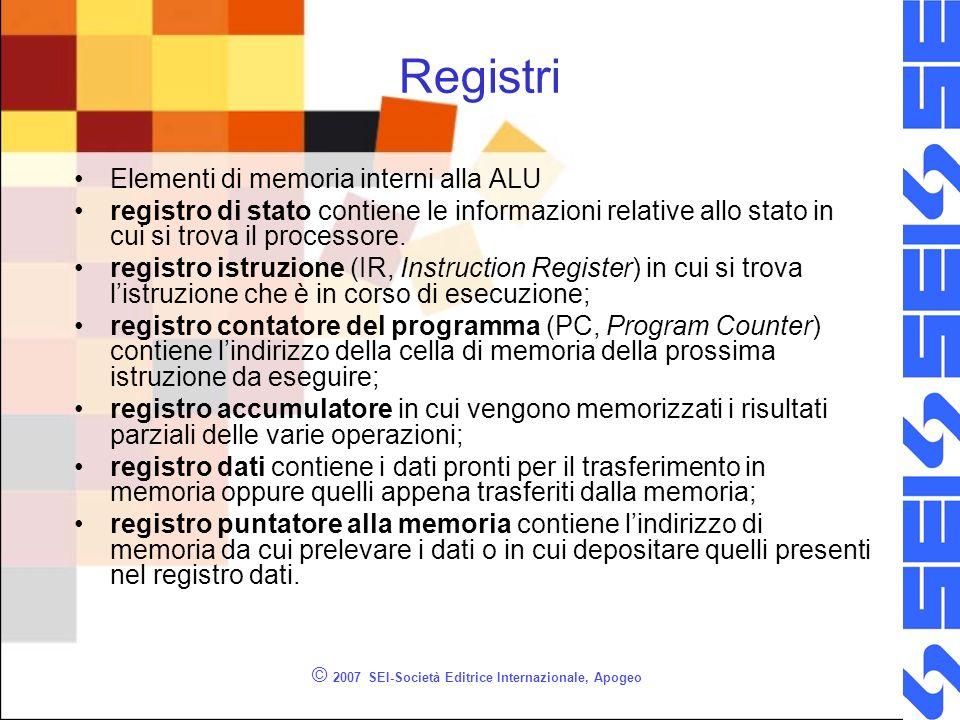 © 2007 SEI-Società Editrice Internazionale, Apogeo Registri Elementi di memoria interni alla ALU registro di stato contiene le informazioni relative a