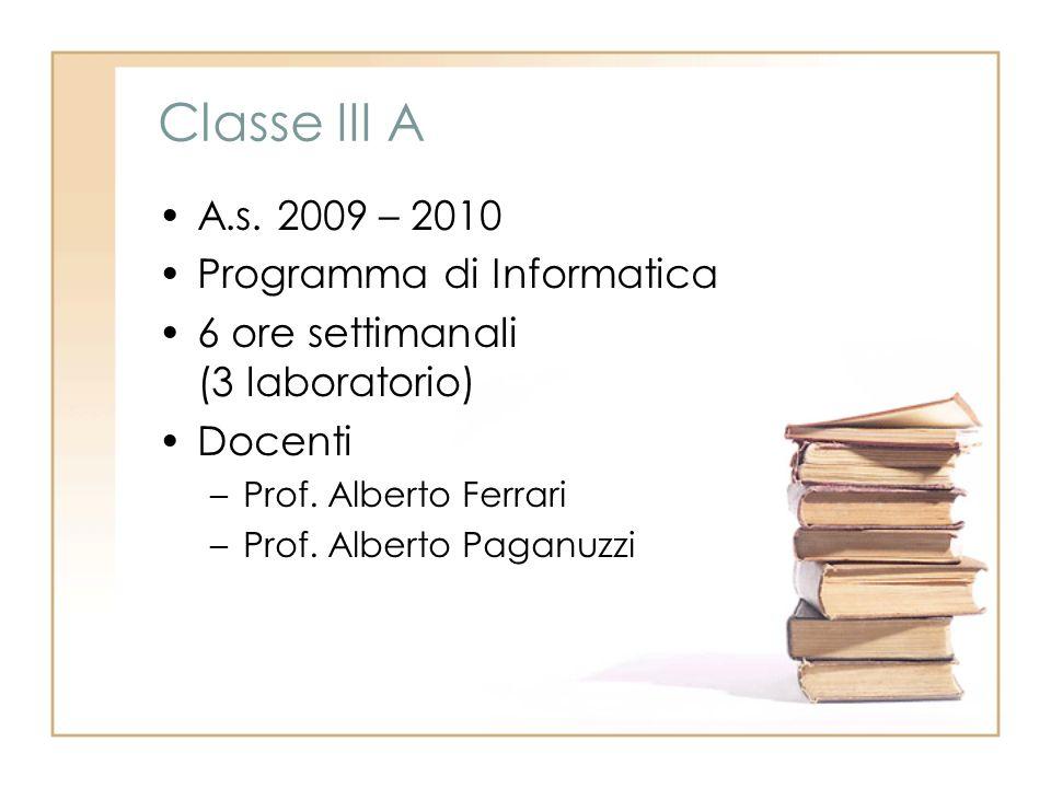 Classe III A A.s. 2009 – 2010 Programma di Informatica 6 ore settimanali (3 laboratorio) Docenti –Prof. Alberto Ferrari –Prof. Alberto Paganuzzi