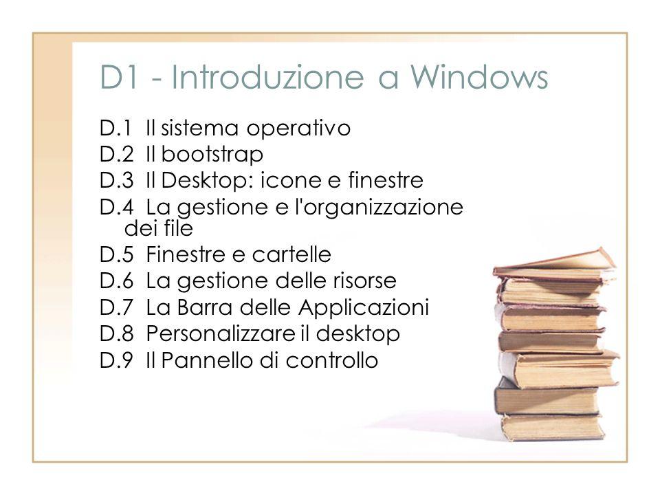 D1 - Introduzione a Windows D.1 Il sistema operativo D.2 Il bootstrap D.3 Il Desktop: icone e finestre D.4 La gestione e l'organizzazione dei file D.5