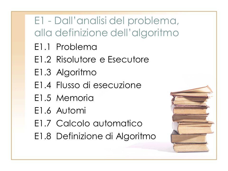 E1 - Dallanalisi del problema, alla definizione dellalgoritmo E1.1 Problema E1.2 Risolutore e Esecutore E1.3 Algoritmo E1.4 Flusso di esecuzione E1.5