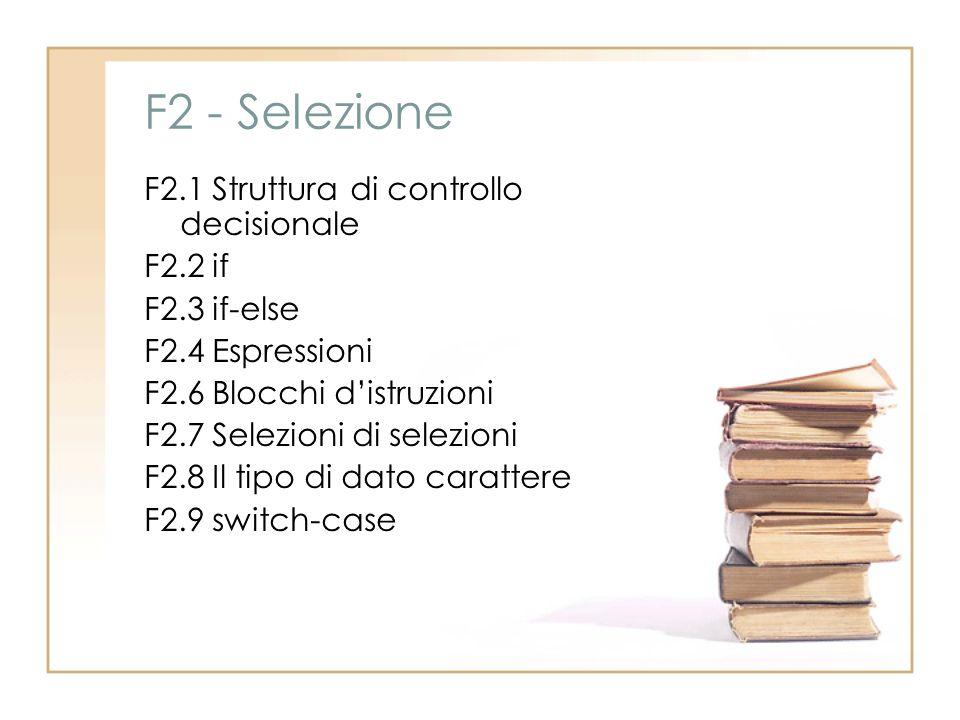 F2 - Selezione F2.1 Struttura di controllo decisionale F2.2 if F2.3 if-else F2.4 Espressioni F2.6 Blocchi distruzioni F2.7 Selezioni di selezioni F2.8