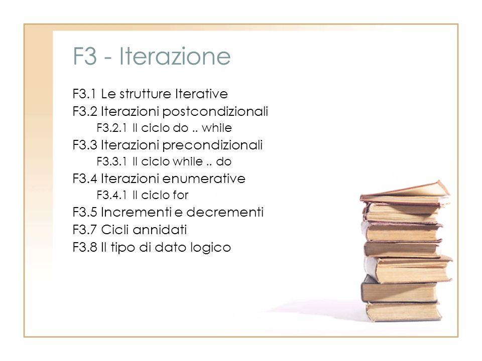 F3 - Iterazione F3.1 Le strutture Iterative F3.2 Iterazioni postcondizionali F3.2.1 Il ciclo do.. while F3.3 Iterazioni precondizionali F3.3.1 Il cicl
