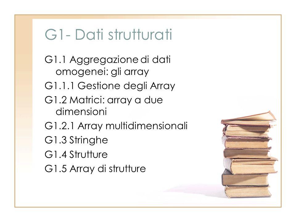 G1- Dati strutturati G1.1 Aggregazione di dati omogenei: gli array G1.1.1 Gestione degli Array G1.2 Matrici: array a due dimensioni G1.2.1 Array multi