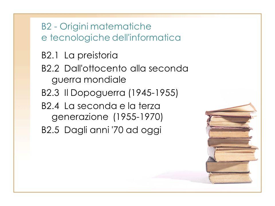B2 - Origini matematiche e tecnologiche dell'informatica B2.1 La preistoria B2.2 Dall'ottocento alla seconda guerra mondiale B2.3 Il Dopoguerra (1945-