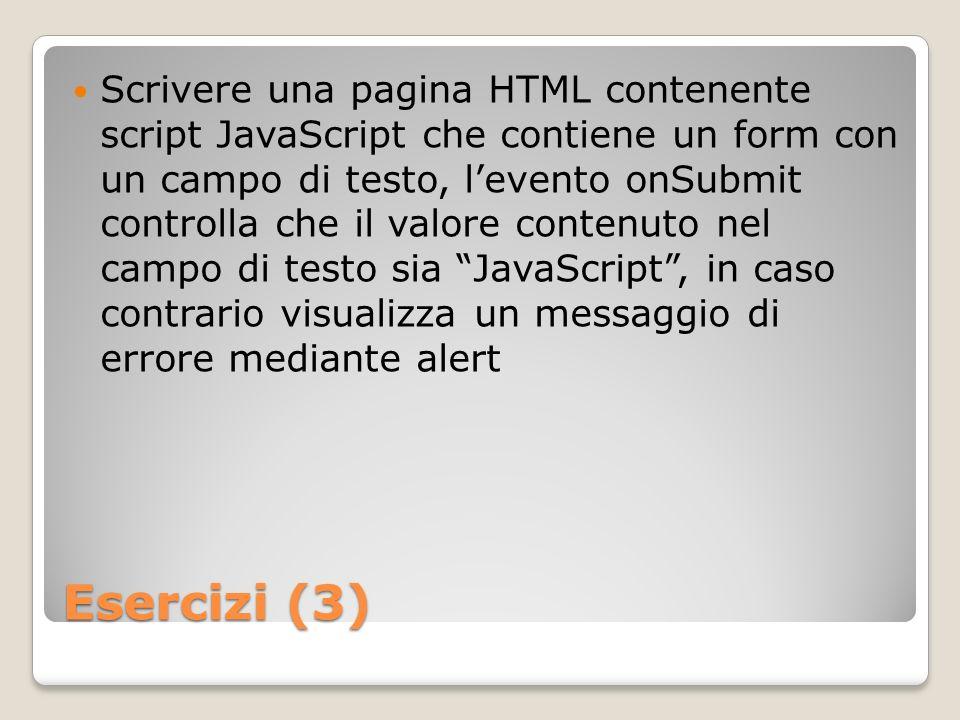 Esercizi (3) Scrivere una pagina HTML contenente script JavaScript che contiene un form con un campo di testo, levento onSubmit controlla che il valore contenuto nel campo di testo sia JavaScript, in caso contrario visualizza un messaggio di errore mediante alert