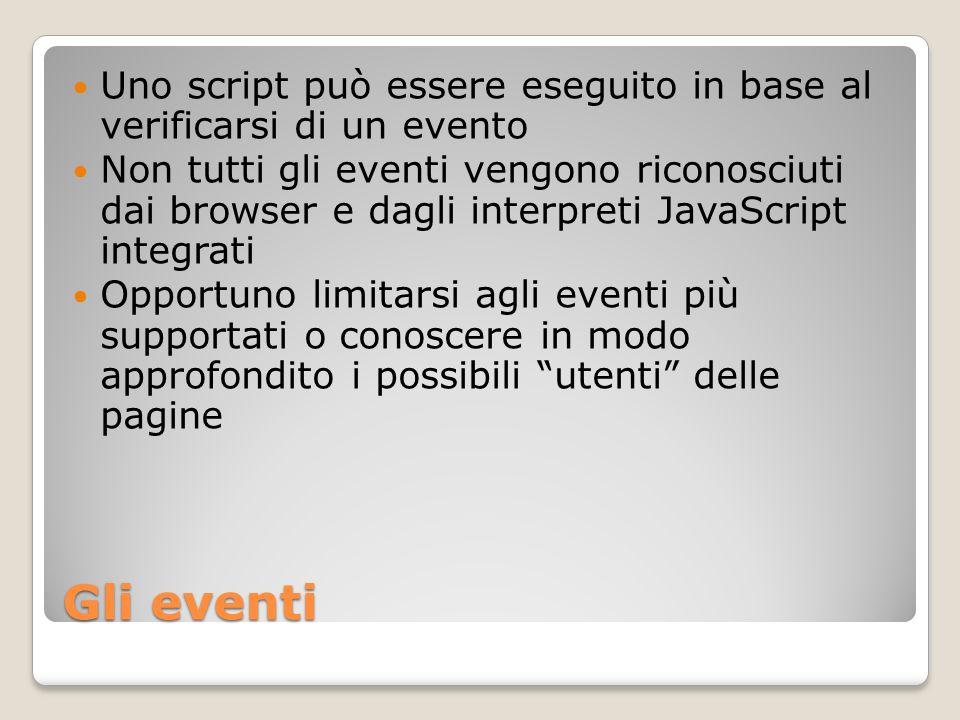 Gli eventi Uno script può essere eseguito in base al verificarsi di un evento Non tutti gli eventi vengono riconosciuti dai browser e dagli interpreti JavaScript integrati Opportuno limitarsi agli eventi più supportati o conoscere in modo approfondito i possibili utenti delle pagine