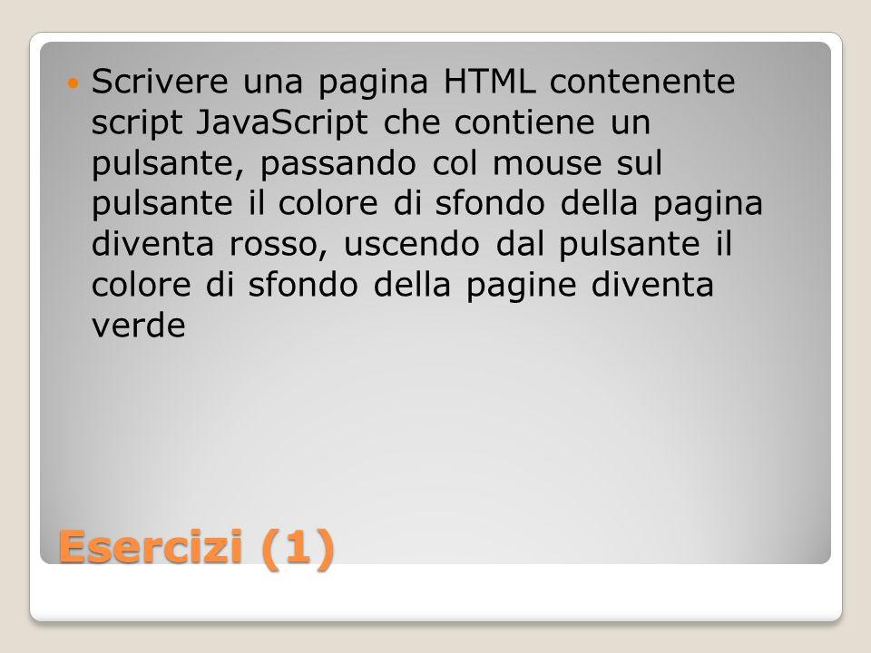 Esercizi (1) Scrivere una pagina HTML contenente script JavaScript che contiene un pulsante, passando col mouse sul pulsante il colore di sfondo della pagina diventa rosso, uscendo dal pulsante il colore di sfondo della pagine diventa verde