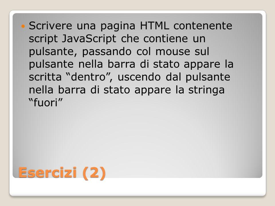 Esercizi (2) Scrivere una pagina HTML contenente script JavaScript che contiene un pulsante, passando col mouse sul pulsante nella barra di stato appare la scritta dentro, uscendo dal pulsante nella barra di stato appare la stringa fuori
