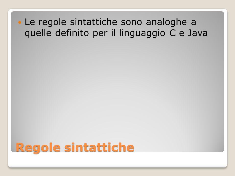 Regole sintattiche Le regole sintattiche sono analoghe a quelle definito per il linguaggio C e Java