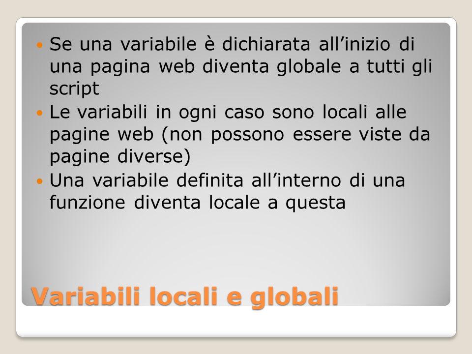 Variabili locali e globali Se una variabile è dichiarata allinizio di una pagina web diventa globale a tutti gli script Le variabili in ogni caso sono