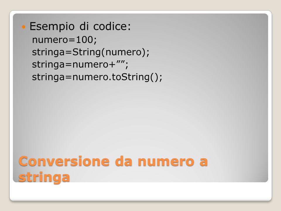 Conversione da numero a stringa Esempio di codice: numero=100; stringa=String(numero); stringa=numero+; stringa=numero.toString();