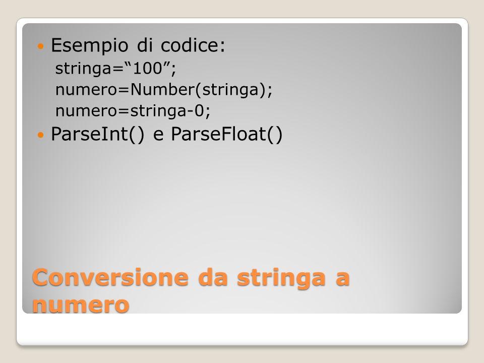 Conversione da stringa a numero Esempio di codice: stringa=100; numero=Number(stringa); numero=stringa-0; ParseInt() e ParseFloat()