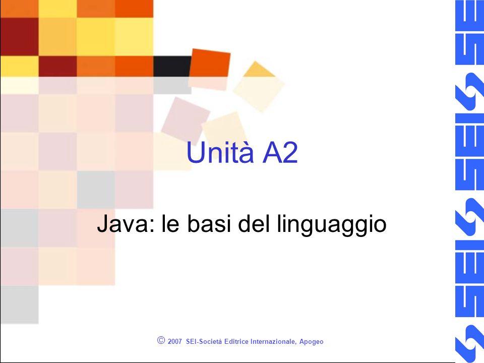 © 2007 SEI-Società Editrice Internazionale, Apogeo Unità A2 Java: le basi del linguaggio