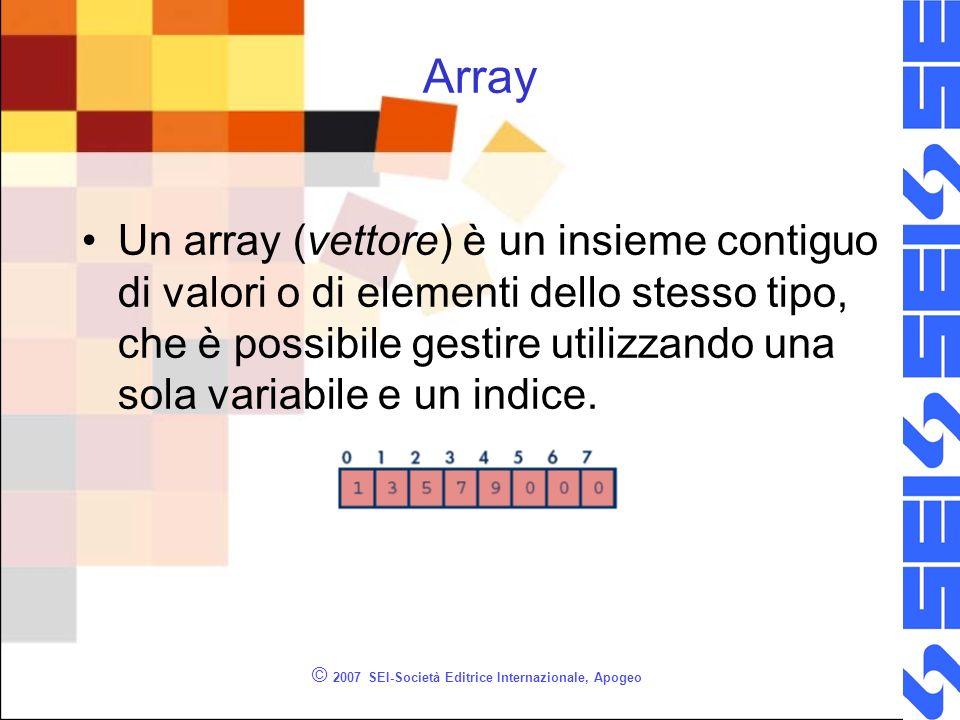 © 2007 SEI-Società Editrice Internazionale, Apogeo Array Un array (vettore) è un insieme contiguo di valori o di elementi dello stesso tipo, che è possibile gestire utilizzando una sola variabile e un indice.