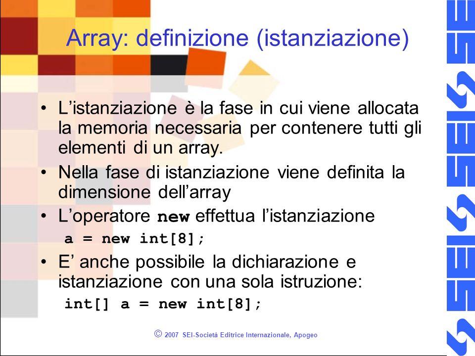 © 2007 SEI-Società Editrice Internazionale, Apogeo Array: definizione (istanziazione) Listanziazione è la fase in cui viene allocata la memoria necessaria per contenere tutti gli elementi di un array.