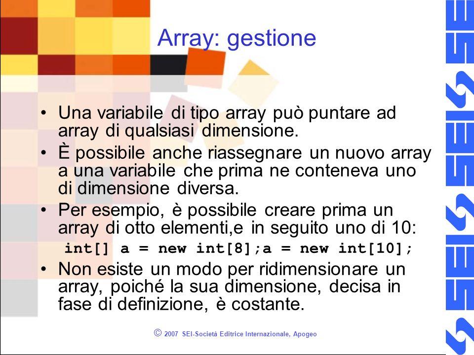 © 2007 SEI-Società Editrice Internazionale, Apogeo Array: gestione Una variabile di tipo array può puntare ad array di qualsiasi dimensione. È possibi