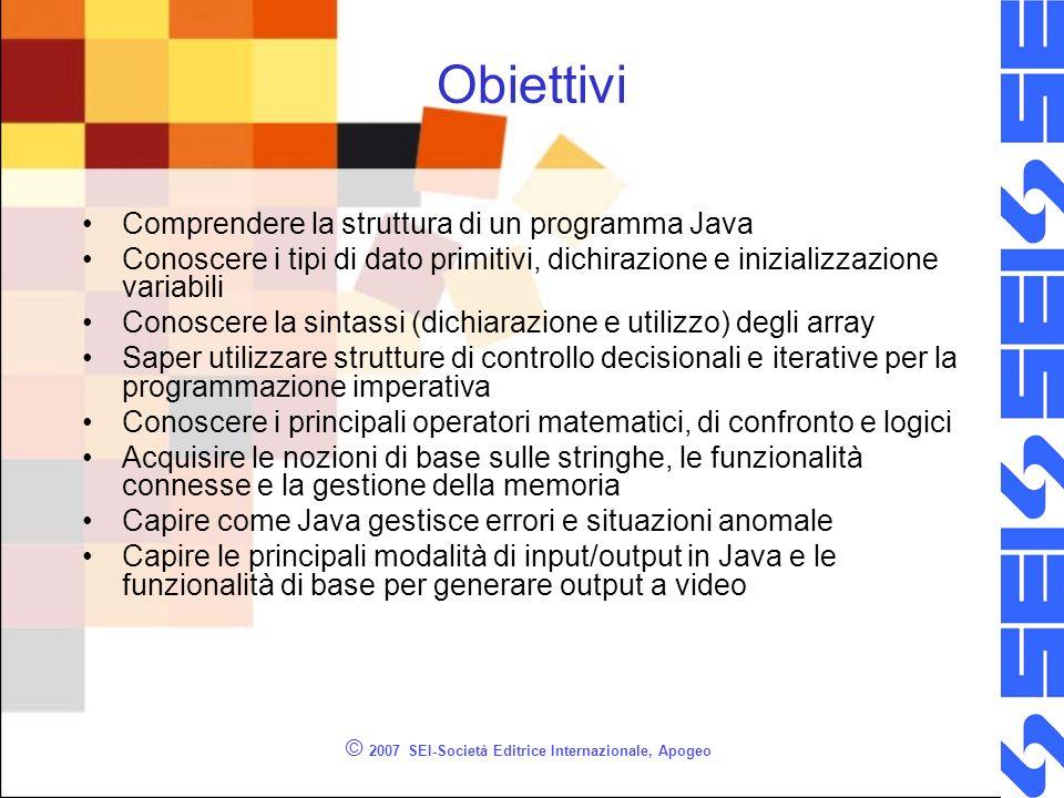 © 2007 SEI-Società Editrice Internazionale, Apogeo Obiettivi Comprendere la struttura di un programma Java Conoscere i tipi di dato primitivi, dichira