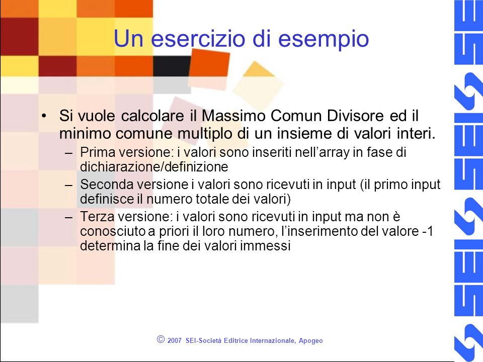 © 2007 SEI-Società Editrice Internazionale, Apogeo Un esercizio di esempio Si vuole calcolare il Massimo Comun Divisore ed il minimo comune multiplo d