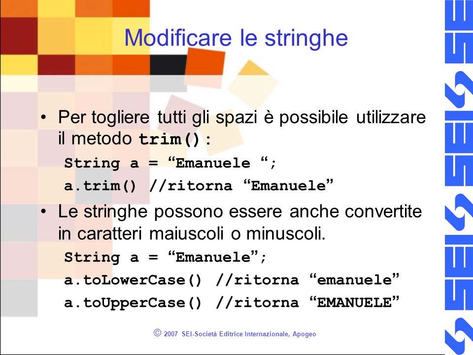© 2007 SEI-Società Editrice Internazionale, Apogeo Modificare le stringhe Per togliere tutti gli spazi è possibile utilizzare il metodo trim(): String