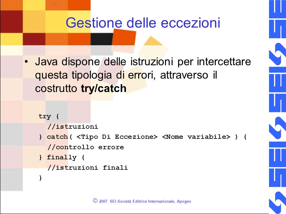 © 2007 SEI-Società Editrice Internazionale, Apogeo Gestione delle eccezioni Java dispone delle istruzioni per intercettare questa tipologia di errori,