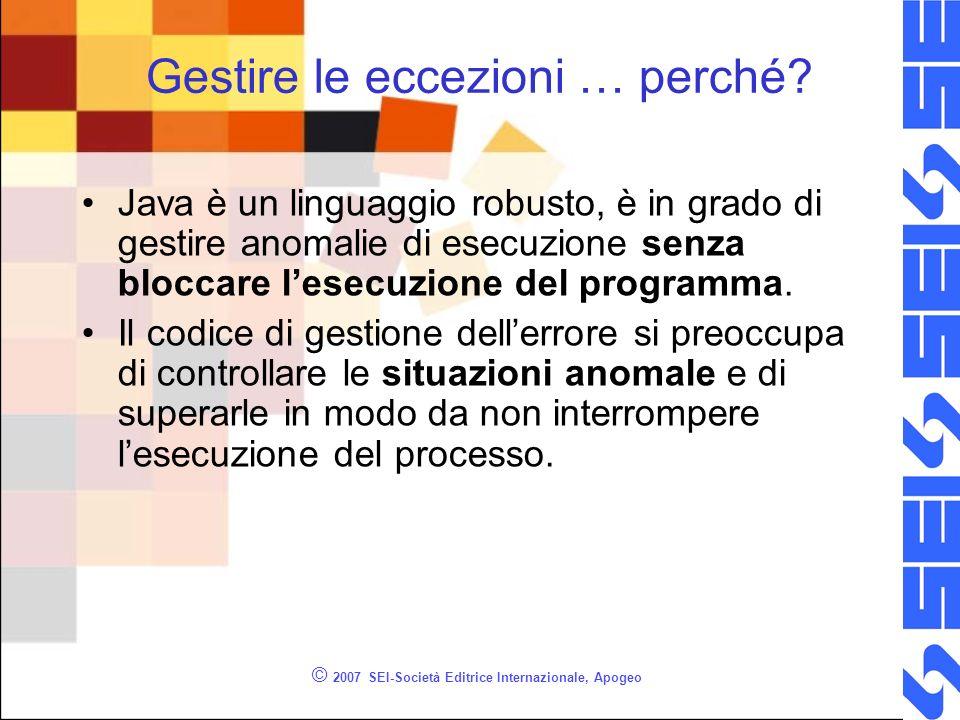 © 2007 SEI-Società Editrice Internazionale, Apogeo Gestire le eccezioni … perché? Java è un linguaggio robusto, è in grado di gestire anomalie di esec