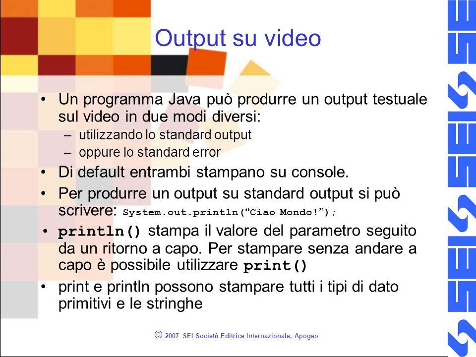 © 2007 SEI-Società Editrice Internazionale, Apogeo Output su video Un programma Java può produrre un output testuale sul video in due modi diversi: –utilizzando lo standard output –oppure lo standard error Di default entrambi stampano su console.