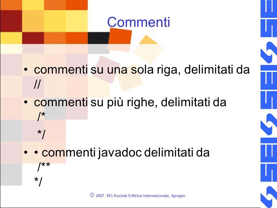 © 2007 SEI-Società Editrice Internazionale, Apogeo Commenti commenti su una sola riga, delimitati da // commenti su più righe, delimitati da /* */ commenti javadoc delimitati da /** */