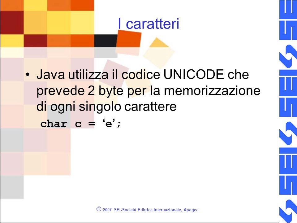 © 2007 SEI-Società Editrice Internazionale, Apogeo I caratteri Java utilizza il codice UNICODE che prevede 2 byte per la memorizzazione di ogni singolo carattere char c = e ;